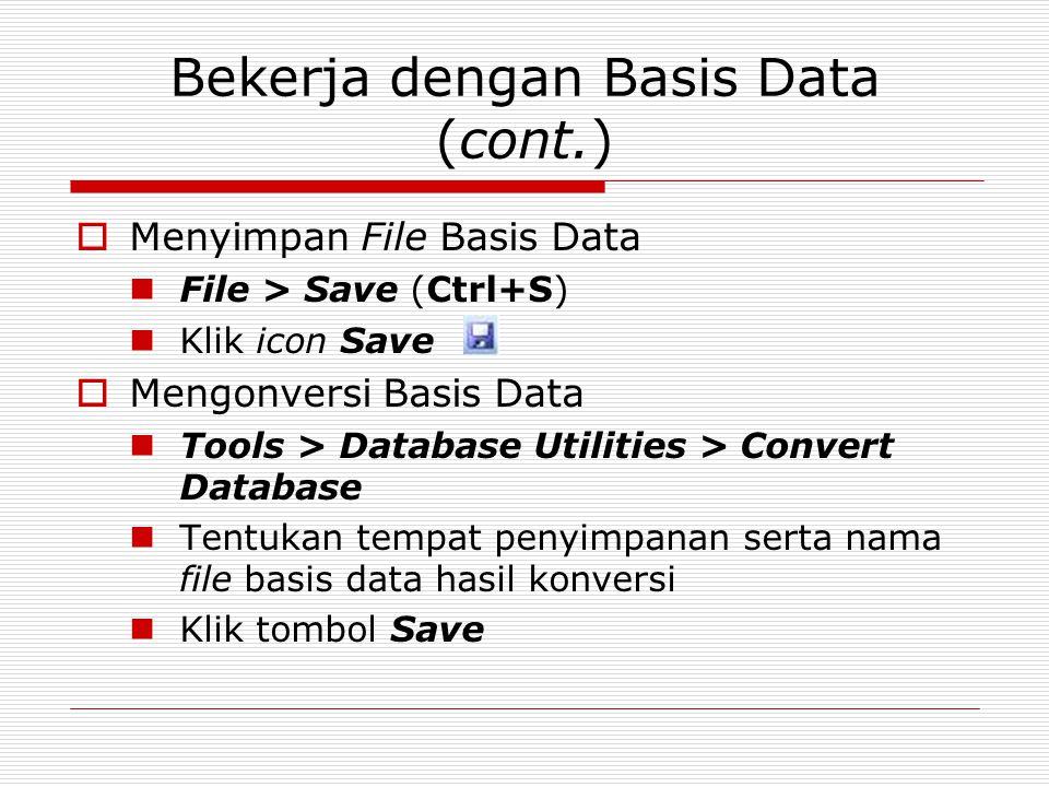 Bekerja dengan Basis Data (cont.)  Menyimpan File Basis Data File > Save (Ctrl+S) Klik icon Save  Mengonversi Basis Data Tools > Database Utilities