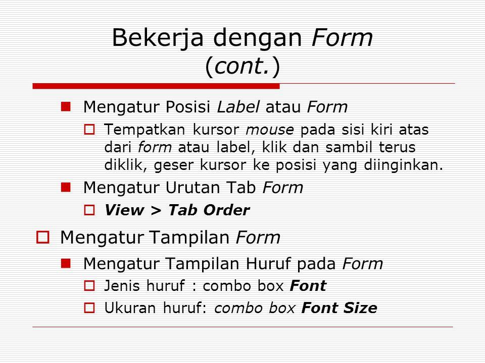 Bekerja dengan Form (cont.) Mengatur Posisi Label atau Form  Tempatkan kursor mouse pada sisi kiri atas dari form atau label, klik dan sambil terus d