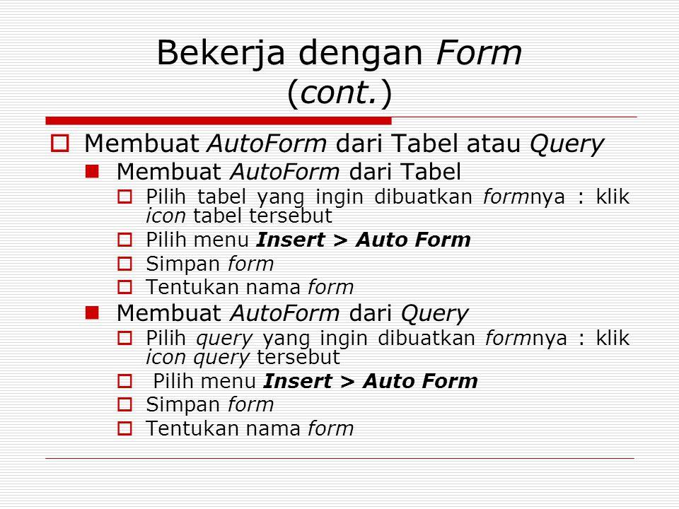 Bekerja dengan Form (cont.)  Membuat AutoForm dari Tabel atau Query Membuat AutoForm dari Tabel  Pilih tabel yang ingin dibuatkan formnya : klik ico