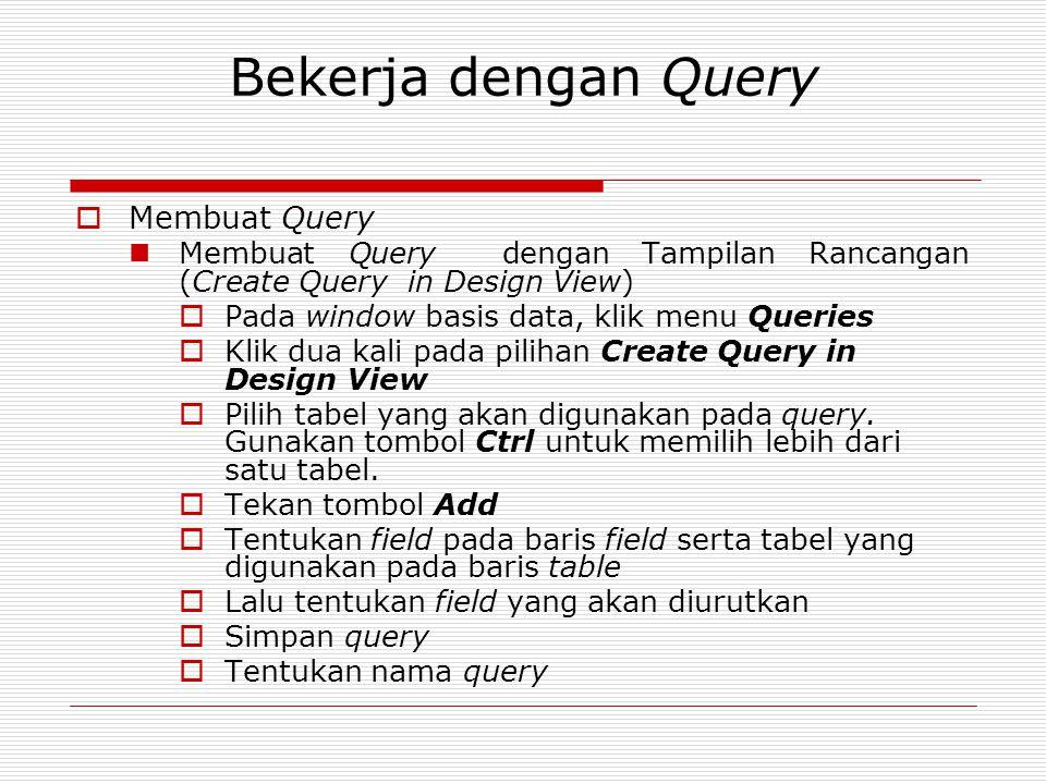 Bekerja dengan Query  Membuat Query Membuat Query dengan Tampilan Rancangan (Create Query in Design View)  Pada window basis data, klik menu Queries