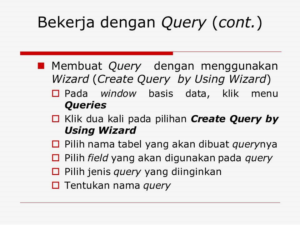 Bekerja dengan Query (cont.) Membuat Query dengan menggunakan Wizard (Create Query by Using Wizard)  Pada window basis data, klik menu Queries  Klik