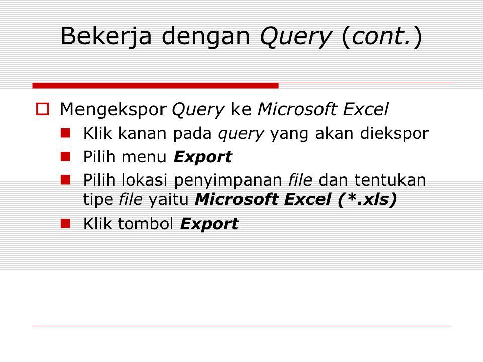 Bekerja dengan Query (cont.)  Mengekspor Query ke Microsoft Excel Klik kanan pada query yang akan diekspor Pilih menu Export Pilih lokasi penyimpanan