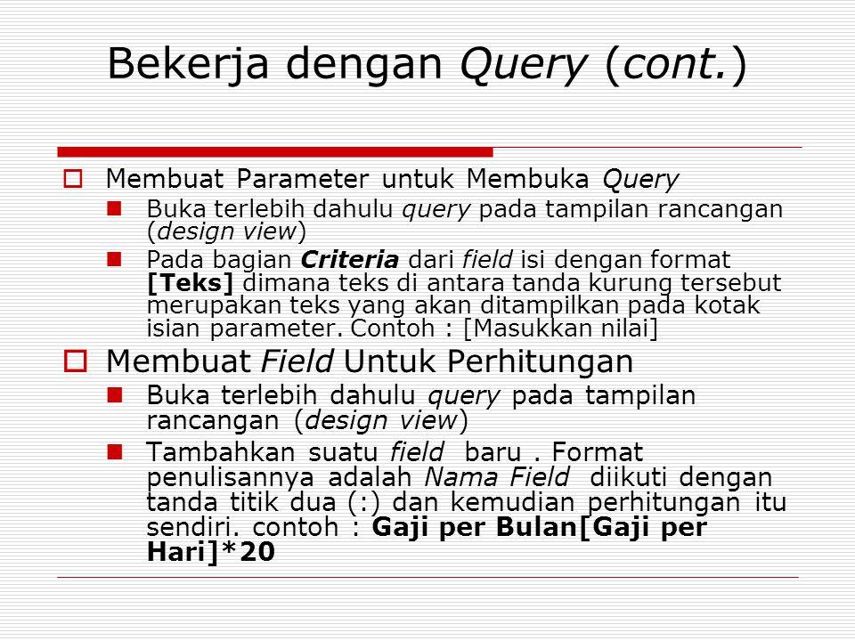 Bekerja dengan Query (cont.)  Membuat Parameter untuk Membuka Query Buka terlebih dahulu query pada tampilan rancangan (design view) Pada bagian Crit