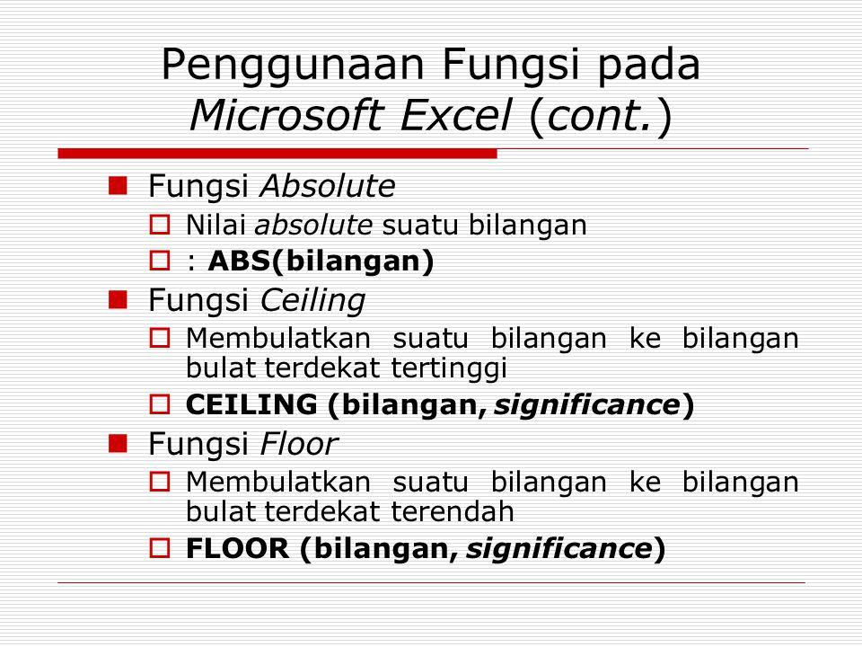 Penggunaan Fungsi pada Microsoft Excel (cont.) Fungsi Absolute  Nilai absolute suatu bilangan  : ABS(bilangan) Fungsi Ceiling  Membulatkan suatu bi