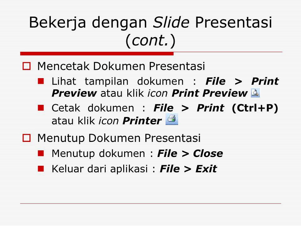 Bekerja dengan Slide Presentasi (cont.)  Mencetak Dokumen Presentasi Lihat tampilan dokumen : File > Print Preview atau klik icon Print Preview Cetak