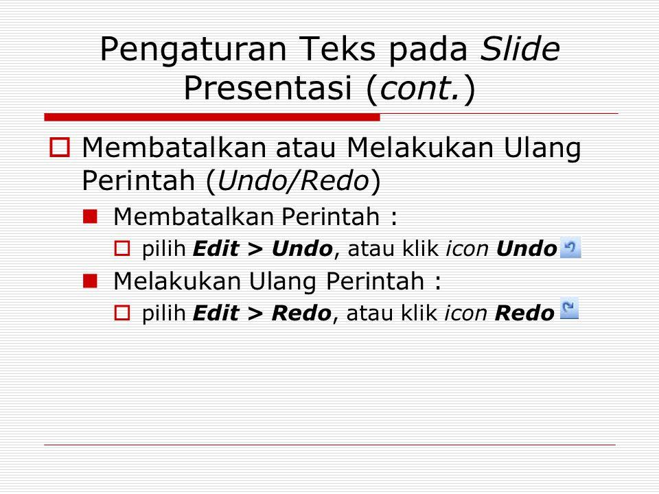 Pengaturan Teks pada Slide Presentasi (cont.)  Membatalkan atau Melakukan Ulang Perintah (Undo/Redo) Membatalkan Perintah :  pilih Edit > Undo, atau