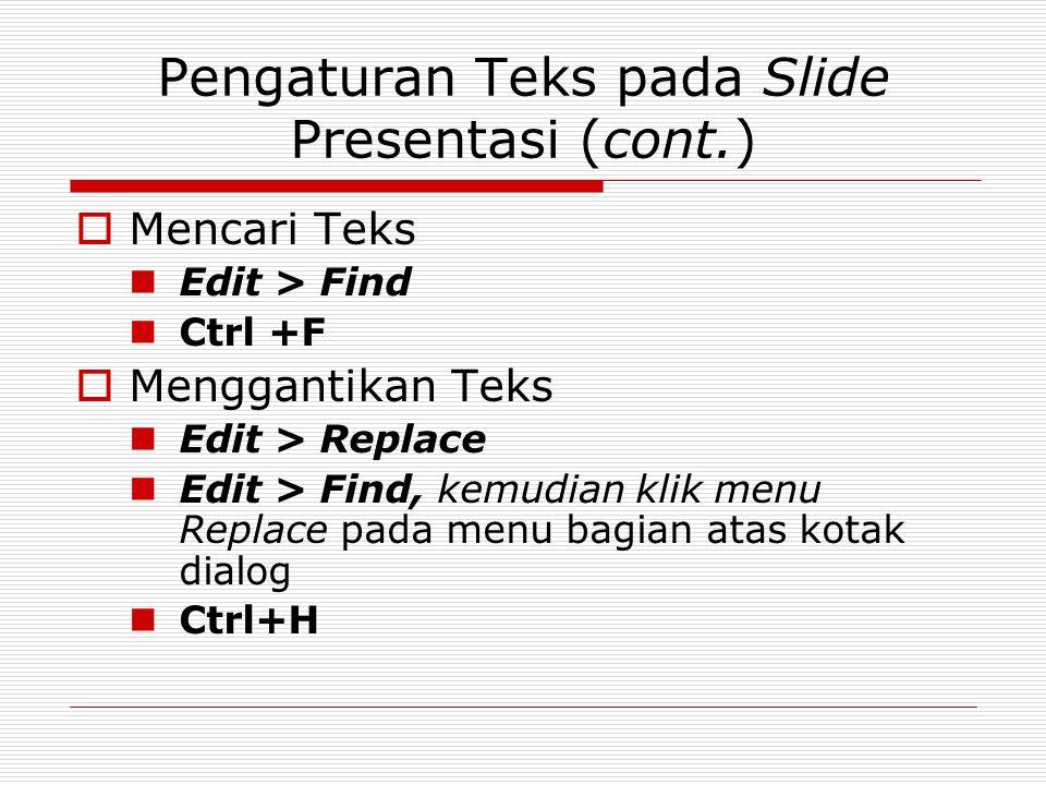 Pengaturan Teks pada Slide Presentasi (cont.)  Mencari Teks Edit > Find Ctrl +F  Menggantikan Teks Edit > Replace Edit > Find, kemudian klik menu Re
