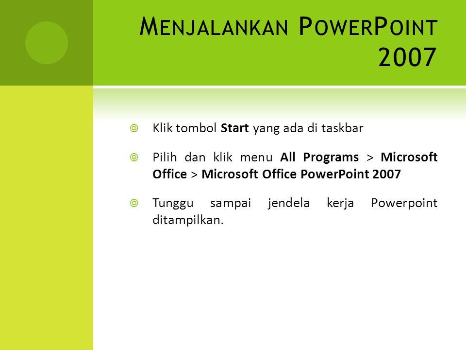 M ENGAKHIRI P OWER P OINT 2007  Setelah selesai bekerja dengan PowerPoint 2007, langkah untuk mengakhirinya sbb :  Simpan presentasi yang sudah dibuat  Klik Microsoft Office Button, kemudian klik tombol Exit atau klik tombol Close yang berada pojok kanan atas jendela kerja  Tunggu sampai jendela kerja PowerPoint 2007 ditutup