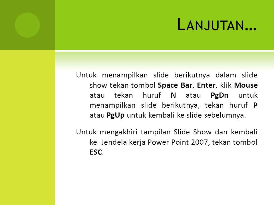 L ANJUTAN … Untuk menampilkan slide berikutnya dalam slide show tekan tombol Space Bar, Enter, klik Mouse atau tekan huruf N atau PgDn untuk menampilk