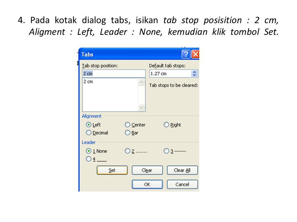 4. Pada kotak dialog tabs, isikan tab stop posisition : 2 cm, Aligment : Left, Leader : None, kemudian klik tombol Set.
