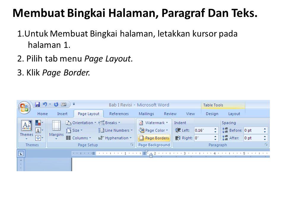 Membuat Bingkai Halaman, Paragraf Dan Teks. 1.Untuk Membuat Bingkai halaman, letakkan kursor pada halaman 1. 2. Pilih tab menu Page Layout. 3. Klik Pa