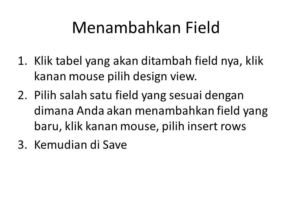 Menambahkan Field 1.Klik tabel yang akan ditambah field nya, klik kanan mouse pilih design view. 2.Pilih salah satu field yang sesuai dengan dimana An