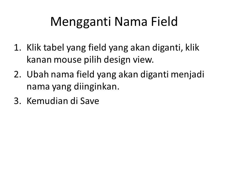 Mengganti Nama Field 1.Klik tabel yang field yang akan diganti, klik kanan mouse pilih design view. 2.Ubah nama field yang akan diganti menjadi nama y