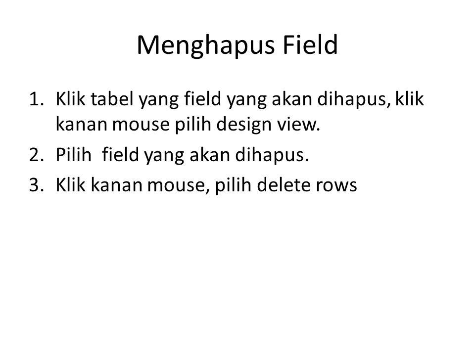 Menghapus Field 1.Klik tabel yang field yang akan dihapus, klik kanan mouse pilih design view. 2.Pilih field yang akan dihapus. 3.Klik kanan mouse, pi