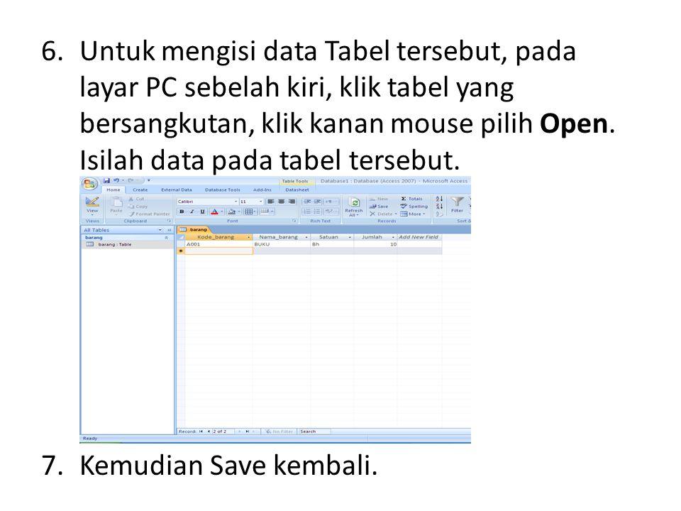 6.Untuk mengisi data Tabel tersebut, pada layar PC sebelah kiri, klik tabel yang bersangkutan, klik kanan mouse pilih Open. Isilah data pada tabel ter