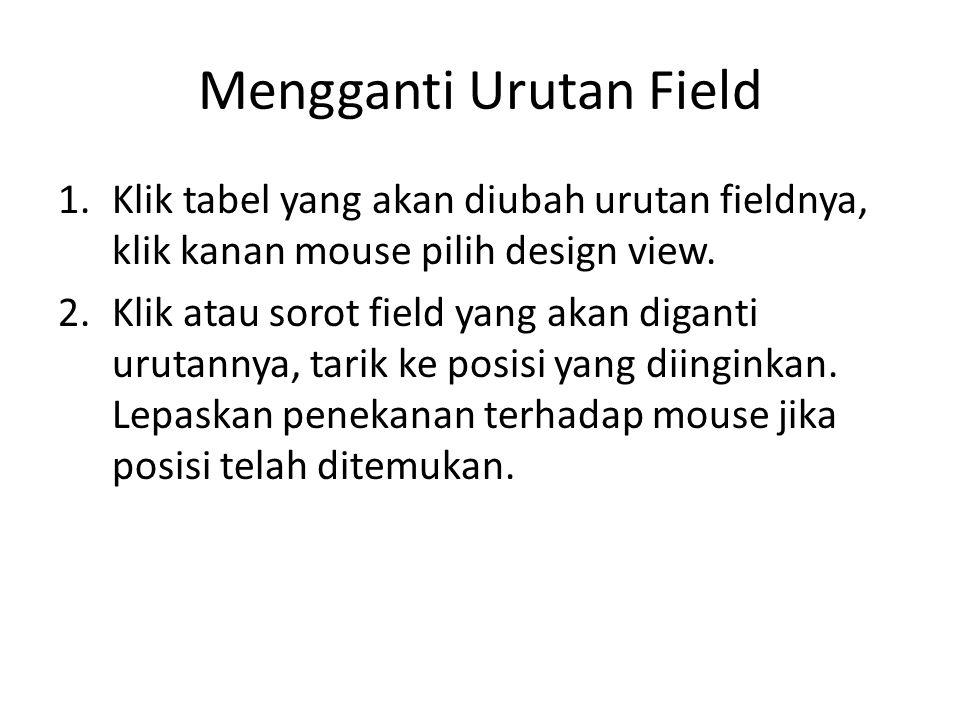 Mengganti Urutan Field 1.Klik tabel yang akan diubah urutan fieldnya, klik kanan mouse pilih design view. 2.Klik atau sorot field yang akan diganti ur