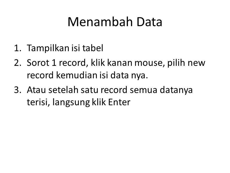 Menambah Data 1.Tampilkan isi tabel 2.Sorot 1 record, klik kanan mouse, pilih new record kemudian isi data nya. 3.Atau setelah satu record semua datan