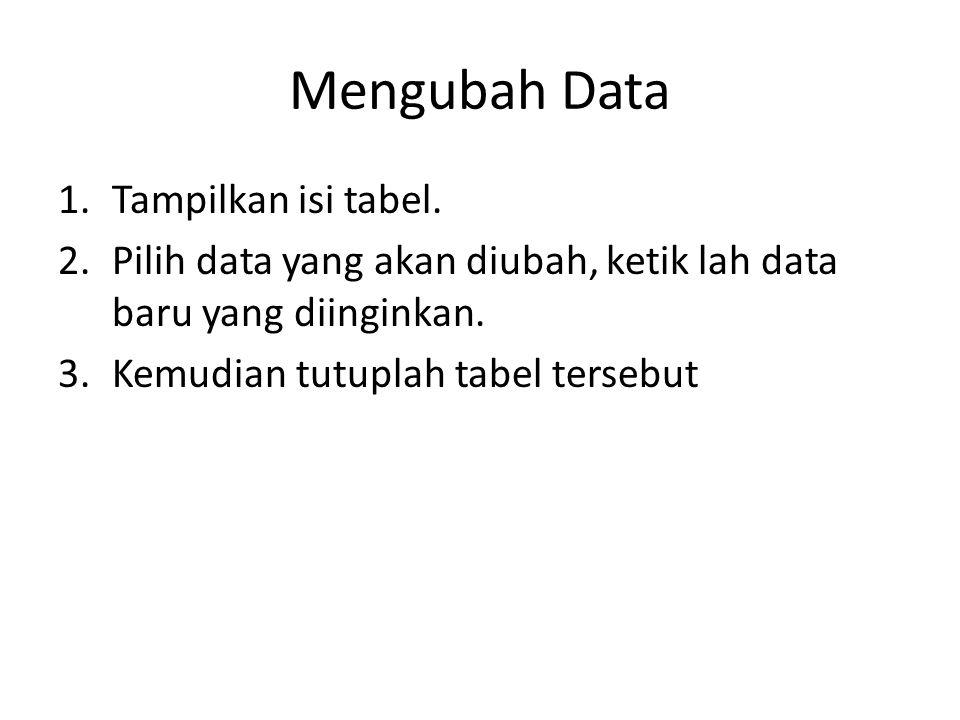 Mengubah Data 1.Tampilkan isi tabel. 2.Pilih data yang akan diubah, ketik lah data baru yang diinginkan. 3.Kemudian tutuplah tabel tersebut