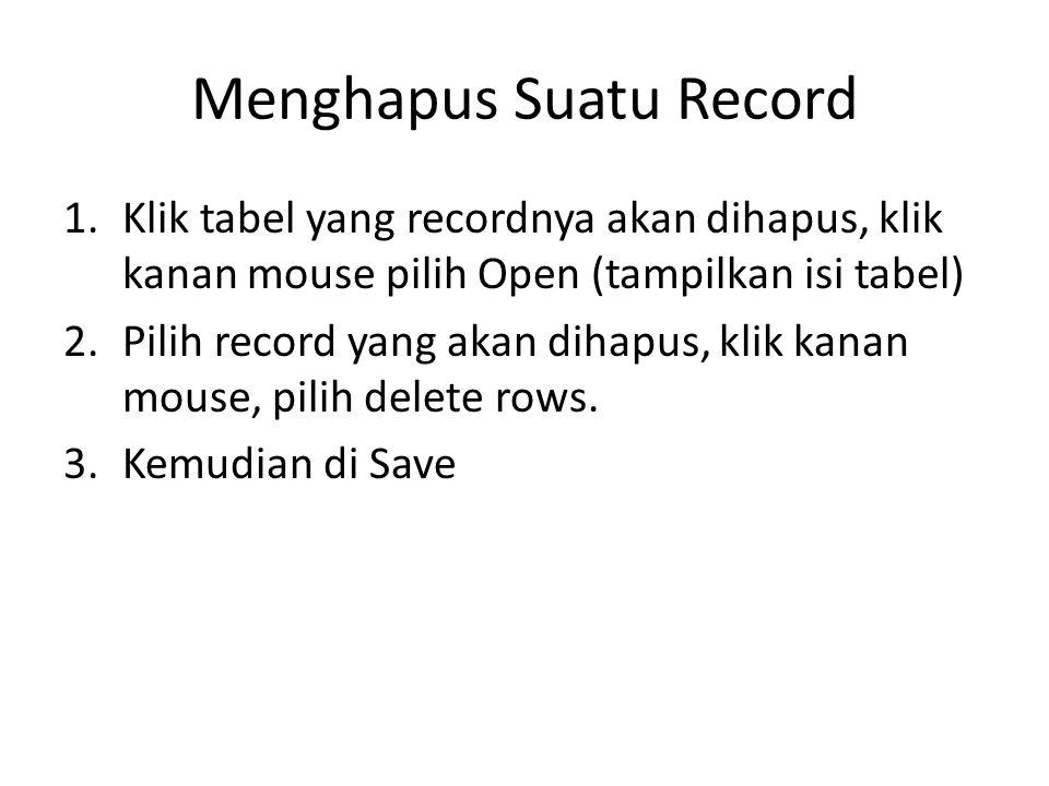 Menghapus Suatu Record 1.Klik tabel yang recordnya akan dihapus, klik kanan mouse pilih Open (tampilkan isi tabel) 2.Pilih record yang akan dihapus, k