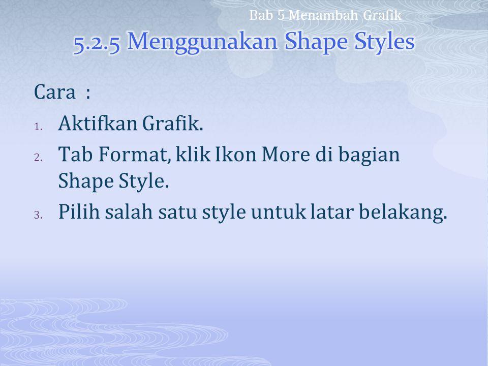 Cara : 1. Aktifkan Grafik. 2. Tab Format, klik Ikon More di bagian Shape Style. 3. Pilih salah satu style untuk latar belakang. Bab 5 Menambah Grafik