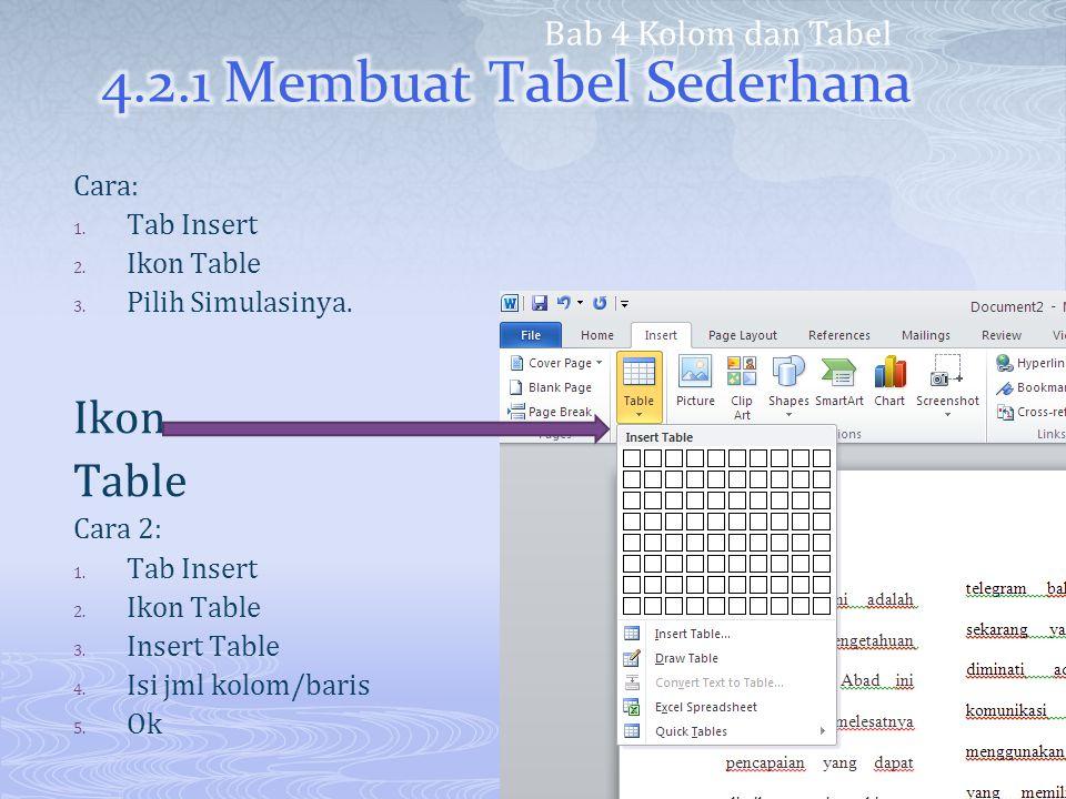 Cara: 1. Tab Insert 2. Ikon Table 3. Pilih Simulasinya. Ikon Table Cara 2: 1. Tab Insert 2. Ikon Table 3. Insert Table 4. Isi jml kolom/baris 5. Ok Ba