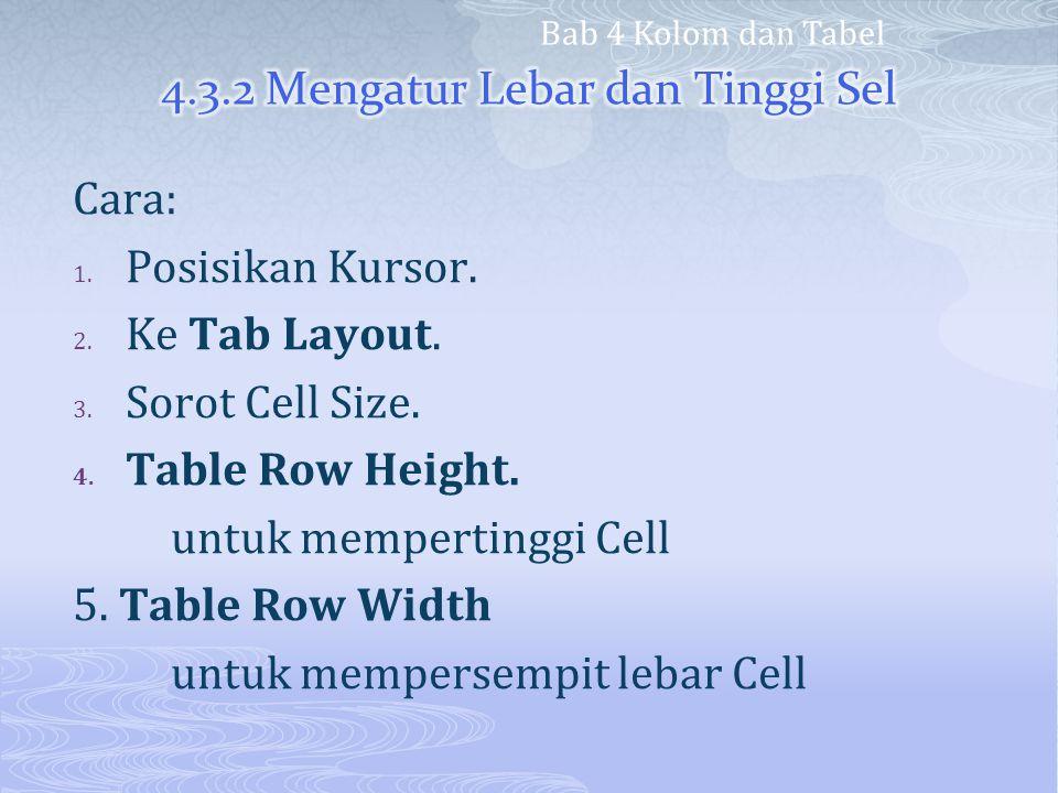 Cara: 1. Posisikan Kursor. 2. Ke Tab Layout. 3. Sorot Cell Size. 4. Table Row Height. untuk mempertinggi Cell 5. Table Row Width untuk mempersempit le