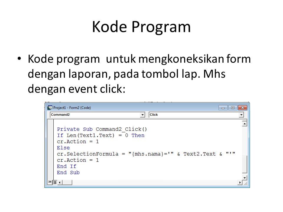 Kode Program Kode program untuk mengkoneksikan form dengan laporan, pada tombol lap. Mhs dengan event click: