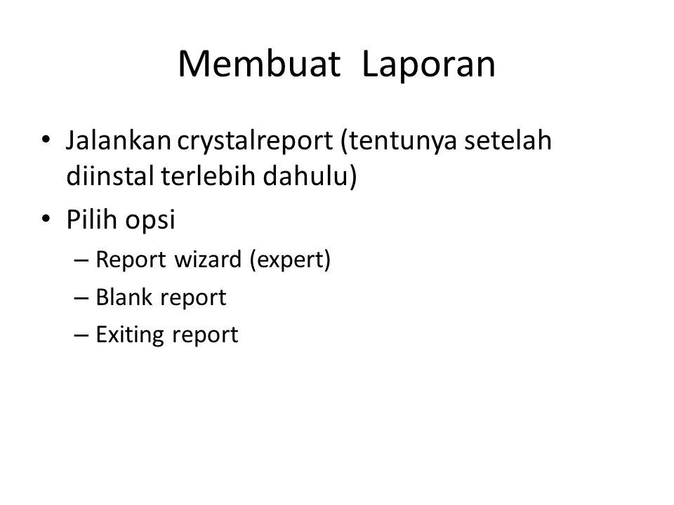 Membuat Laporan Jalankan crystalreport (tentunya setelah diinstal terlebih dahulu) Pilih opsi – Report wizard (expert) – Blank report – Exiting report