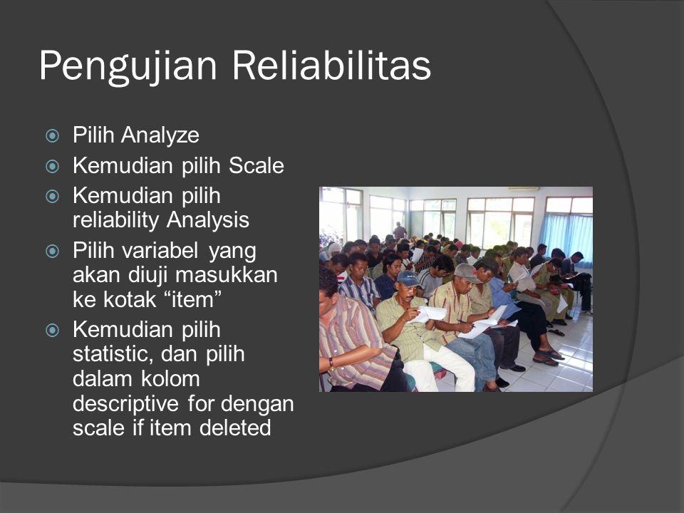 Pengujian Reliabilitas  Pilih Analyze  Kemudian pilih Scale  Kemudian pilih reliability Analysis  Pilih variabel yang akan diuji masukkan ke kotak item  Kemudian pilih statistic, dan pilih dalam kolom descriptive for dengan scale if item deleted