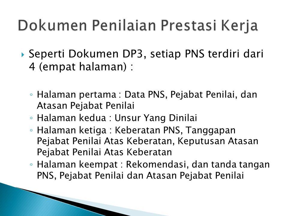  Seperti Dokumen DP3, setiap PNS terdiri dari 4 (empat halaman) : ◦ Halaman pertama : Data PNS, Pejabat Penilai, dan Atasan Pejabat Penilai ◦ Halaman kedua : Unsur Yang Dinilai ◦ Halaman ketiga : Keberatan PNS, Tanggapan Pejabat Penilai Atas Keberatan, Keputusan Atasan Pejabat Penilai Atas Keberatan ◦ Halaman keempat : Rekomendasi, dan tanda tangan PNS, Pejabat Penilai dan Atasan Pejabat Penilai