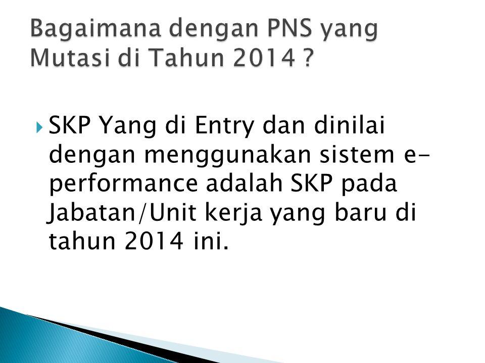  SKP Yang di Entry dan dinilai dengan menggunakan sistem e- performance adalah SKP pada Jabatan/Unit kerja yang baru di tahun 2014 ini.