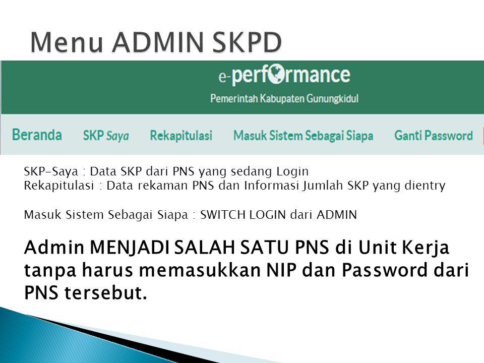 SKP-Saya : Data SKP dari PNS yang sedang Login Rekapitulasi : Data rekaman PNS dan Informasi Jumlah SKP yang dientry Masuk Sistem Sebagai Siapa : SWITCH LOGIN dari ADMIN Admin MENJADI SALAH SATU PNS di Unit Kerja tanpa harus memasukkan NIP dan Password dari PNS tersebut.