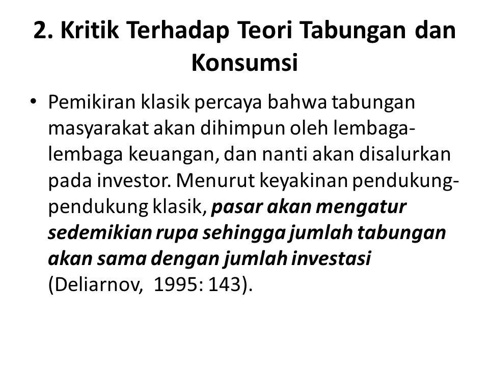 2. Kritik Terhadap Teori Tabungan dan Konsumsi Pemikiran klasik percaya bahwa tabungan masyarakat akan dihimpun oleh lembaga- lembaga keuangan, dan na