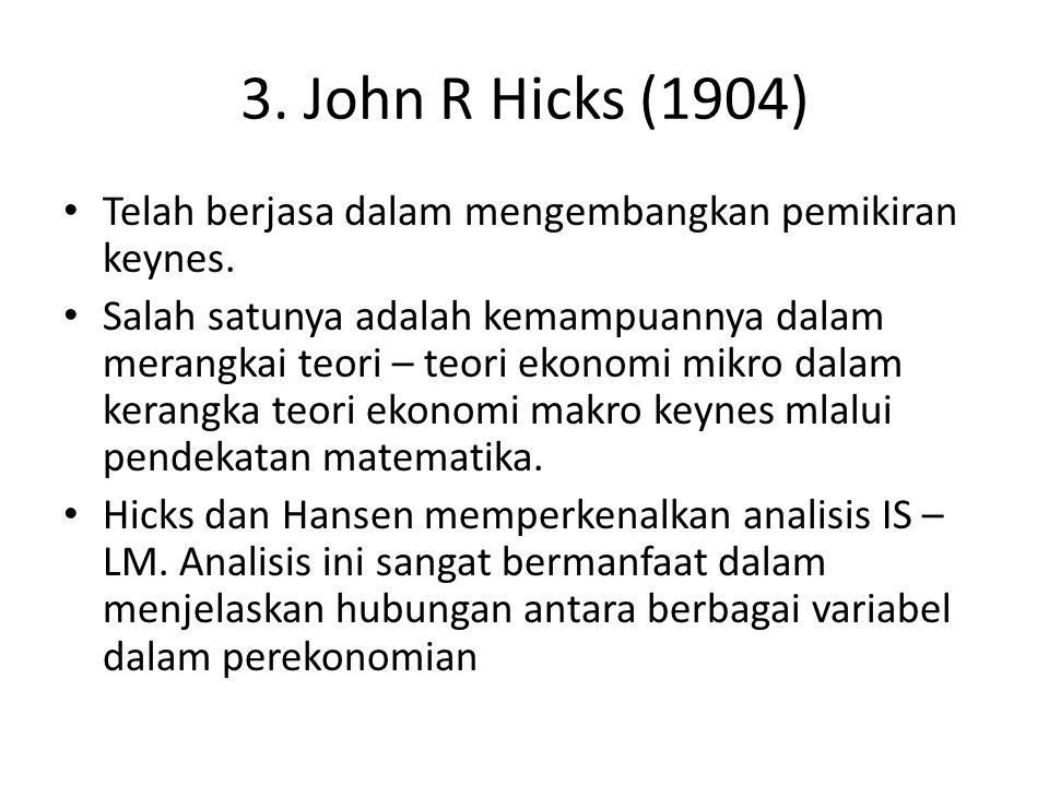 3. John R Hicks (1904) Telah berjasa dalam mengembangkan pemikiran keynes. Salah satunya adalah kemampuannya dalam merangkai teori – teori ekonomi mik