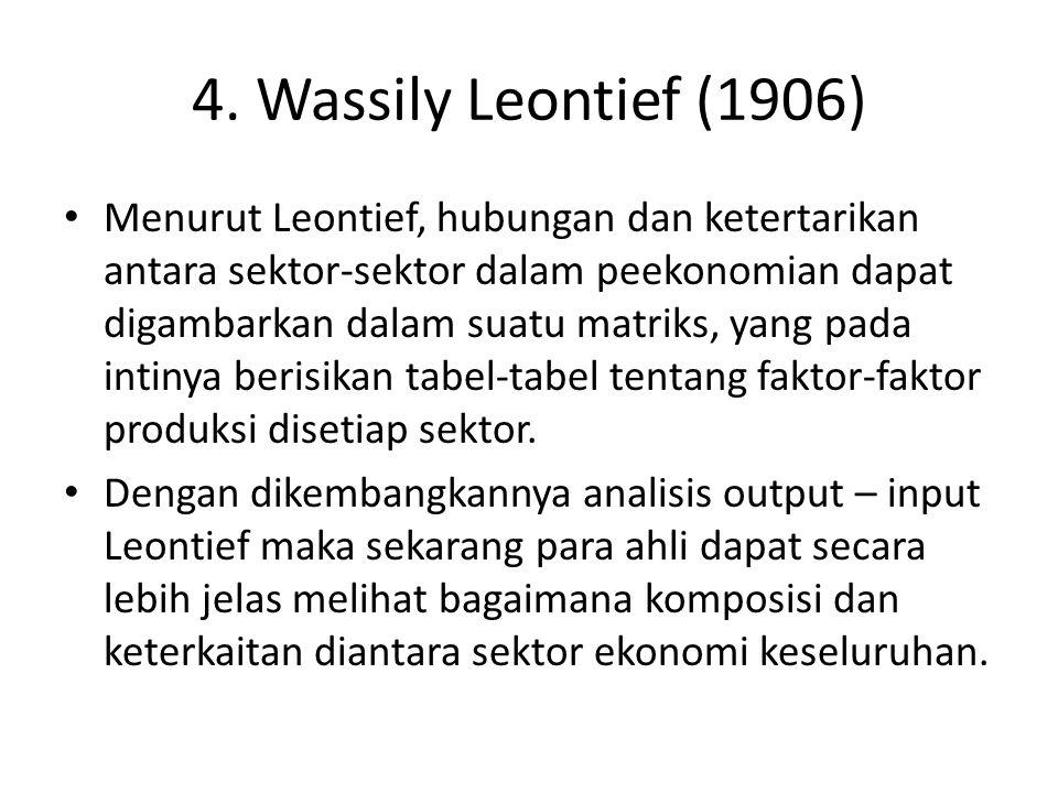4. Wassily Leontief (1906) Menurut Leontief, hubungan dan ketertarikan antara sektor-sektor dalam peekonomian dapat digambarkan dalam suatu matriks, y