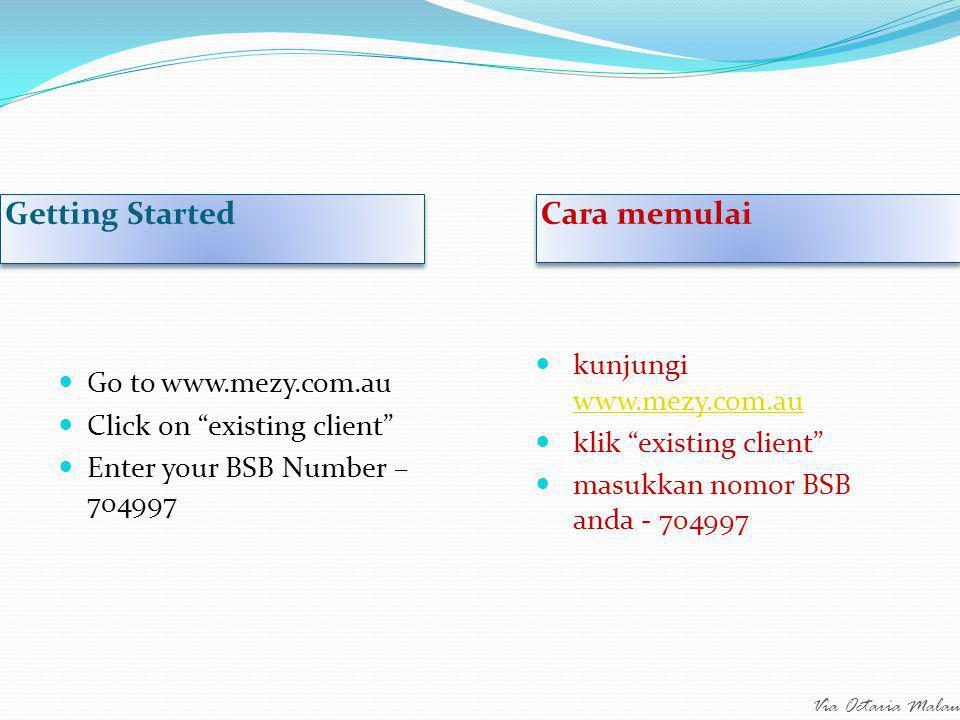 Via Octaria Malau Getting Started Cara memulai Go to www.mezy.com.au Click on existing client Enter your BSB Number – 704997 kunjungi www.mezy.com.au www.mezy.com.au klik existing client masukkan nomor BSB anda - 704997