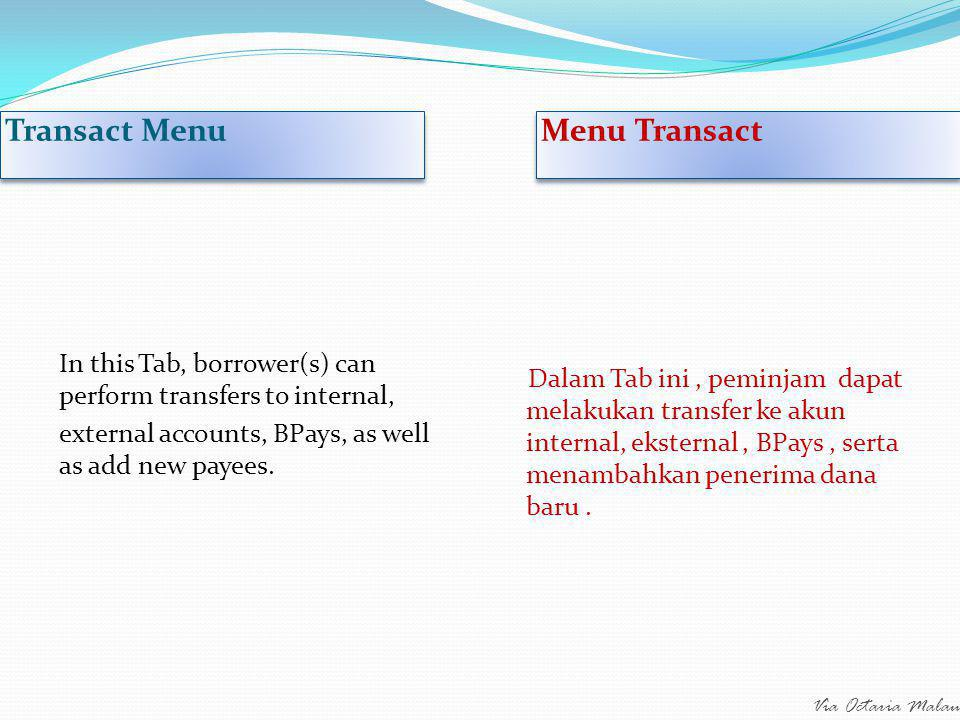 Via Octaria Malau Transact Menu Menu Transact In this Tab, borrower(s) can perform transfers to internal, external accounts, BPays, as well as add new payees.