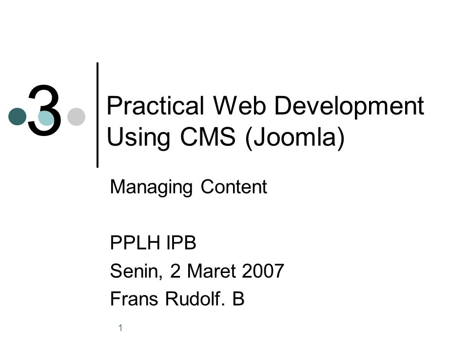 1 Practical Web Development Using CMS (Joomla) Managing Content PPLH IPB Senin, 2 Maret 2007 Frans Rudolf.