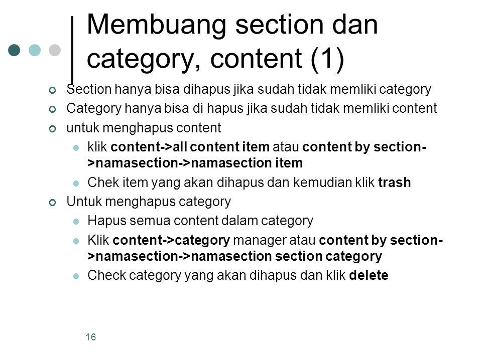 16 Membuang section dan category, content (1) Section hanya bisa dihapus jika sudah tidak memliki category Category hanya bisa di hapus jika sudah tidak memliki content untuk menghapus content klik content->all content item atau content by section- >namasection->namasection item Chek item yang akan dihapus dan kemudian klik trash Untuk menghapus category Hapus semua content dalam category Klik content->category manager atau content by section- >namasection->namasection section category Check category yang akan dihapus dan klik delete