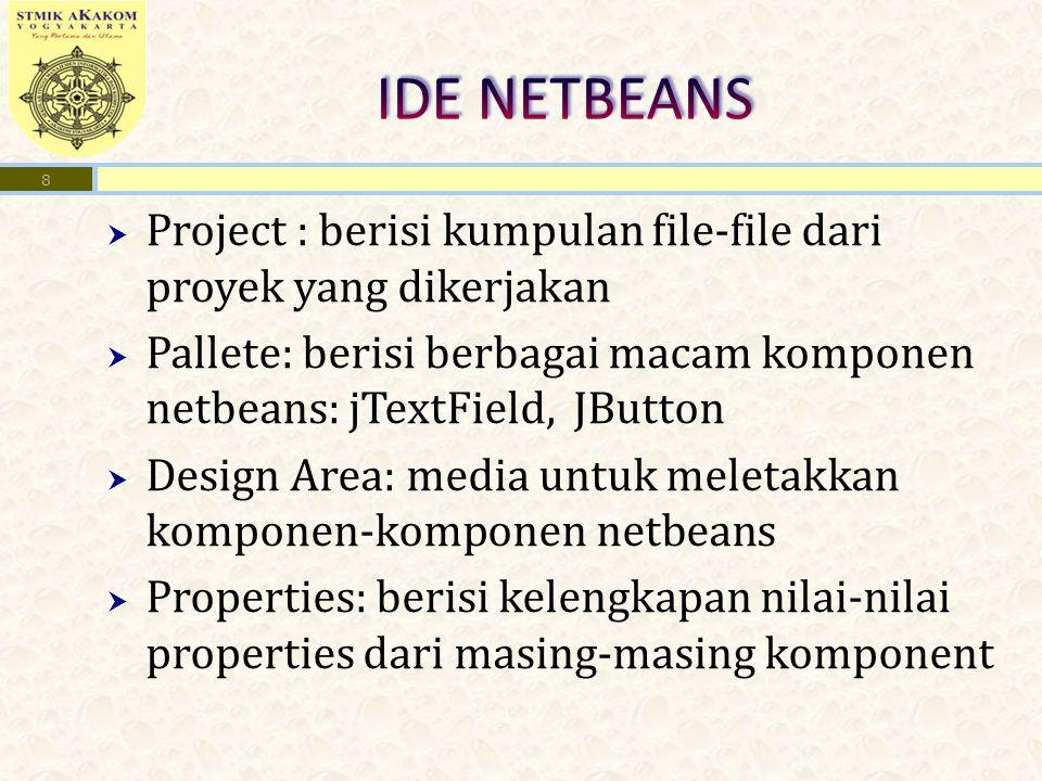  Project : berisi kumpulan file-file dari proyek yang dikerjakan  Pallete: berisi berbagai macam komponen netbeans: jTextField, JButton  Design Area: media untuk meletakkan komponen-komponen netbeans  Properties: berisi kelengkapan nilai-nilai properties dari masing-masing komponent 8