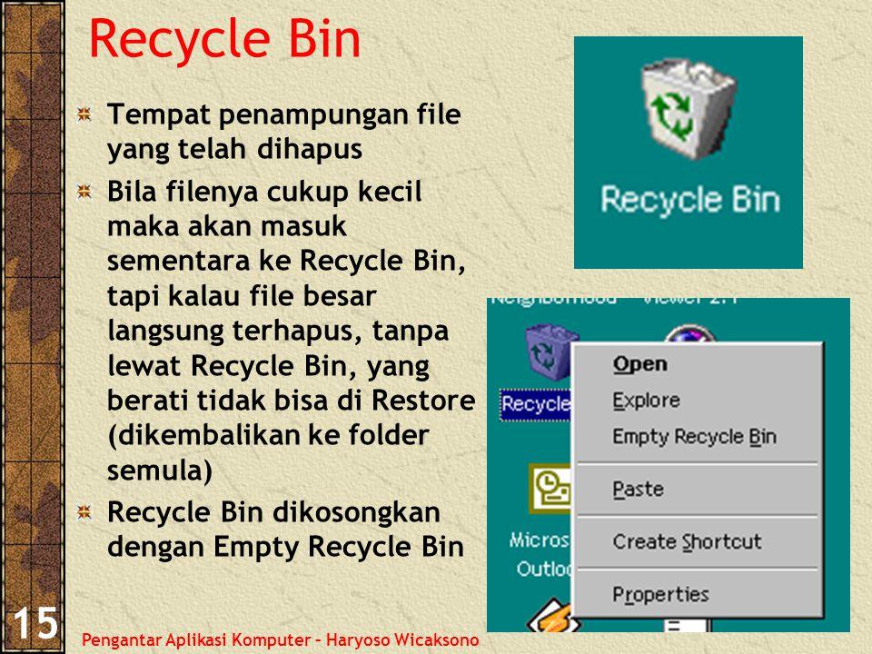 Pengantar Aplikasi Komputer – Haryoso Wicaksono 15 Recycle Bin Tempat penampungan file yang telah dihapus Bila filenya cukup kecil maka akan masuk sementara ke Recycle Bin, tapi kalau file besar langsung terhapus, tanpa lewat Recycle Bin, yang berati tidak bisa di Restore (dikembalikan ke folder semula) Recycle Bin dikosongkan dengan Empty Recycle Bin