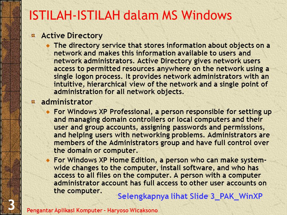 Pengantar Aplikasi Komputer – Haryoso Wicaksono 3 ISTILAH-ISTILAH dalam MS Windows Active Directory The directory service that stores information about objects on a network and makes this information available to users and network administrators.