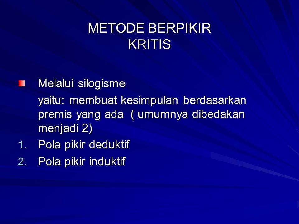 METODE BERPIKIR KRITIS Melalui silogisme yaitu: membuat kesimpulan berdasarkan premis yang ada ( umumnya dibedakan menjadi 2) 1.