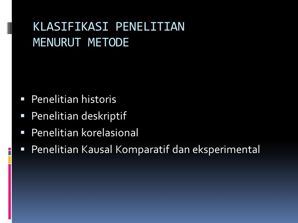 KLASIFIKASI PENELITIAN MENURUT METODE  Penelitian historis  Penelitian deskriptif  Penelitian korelasional  Penelitian Kausal Komparatif dan eksperimental