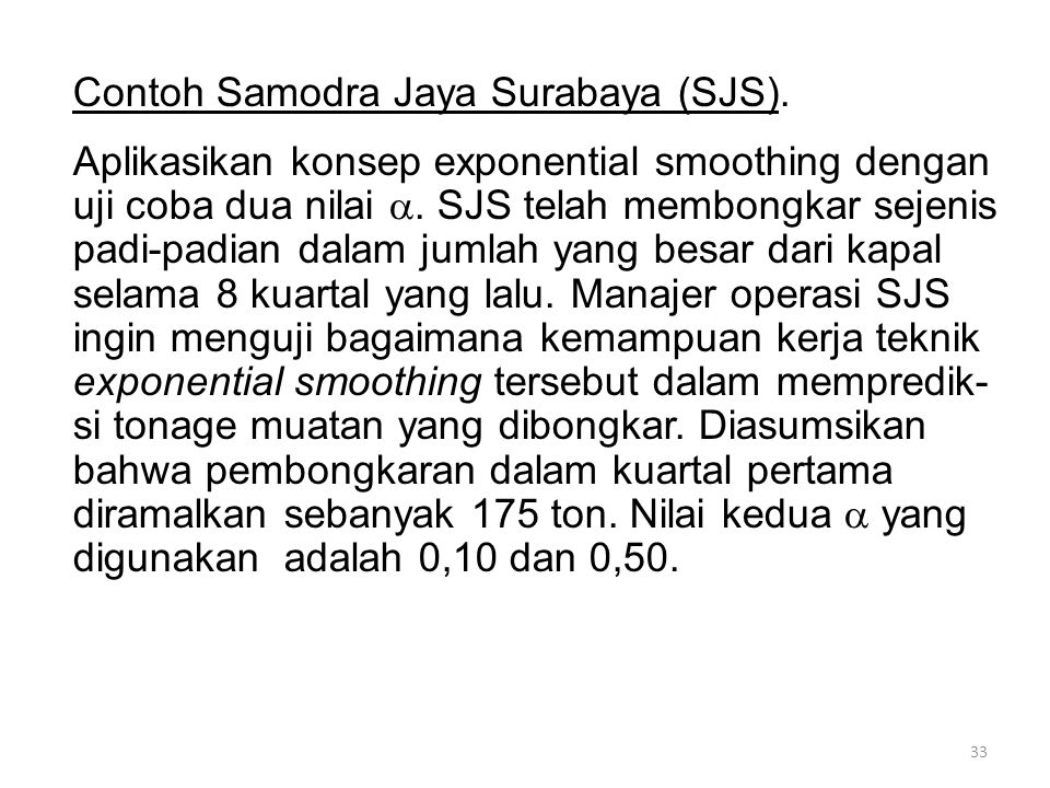 33 Contoh Samodra Jaya Surabaya (SJS). Aplikasikan konsep exponential smoothing dengan uji coba dua nilai . SJS telah membongkar sejenis padi-padian