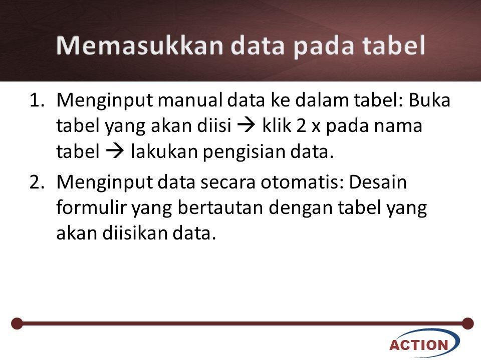ACTION 1.Menginput manual data ke dalam tabel: Buka tabel yang akan diisi  klik 2 x pada nama tabel  lakukan pengisian data. 2.Menginput data secara