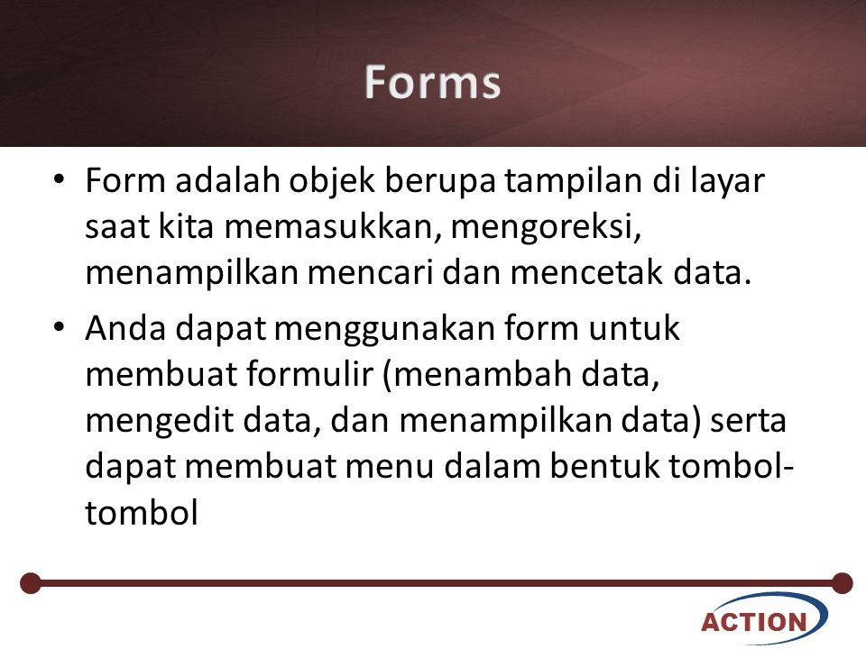 ACTION Form adalah objek berupa tampilan di layar saat kita memasukkan, mengoreksi, menampilkan mencari dan mencetak data. Anda dapat menggunakan form
