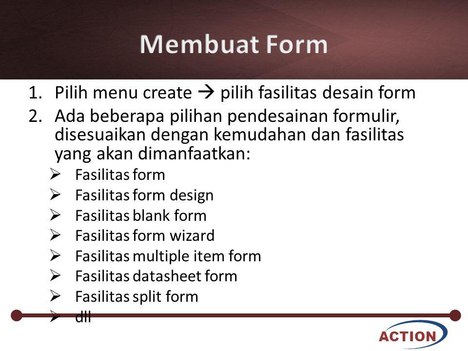 ACTION 1.Pilih menu create  pilih fasilitas desain form 2.Ada beberapa pilihan pendesainan formulir, disesuaikan dengan kemudahan dan fasilitas yang