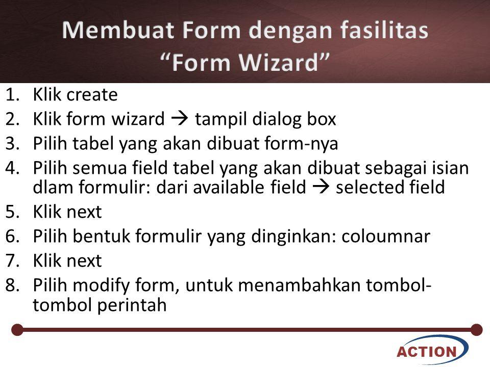 ACTION 1.Klik create 2.Klik form wizard  tampil dialog box 3.Pilih tabel yang akan dibuat form-nya 4.Pilih semua field tabel yang akan dibuat sebagai isian dlam formulir: dari available field  selected field 5.Klik next 6.Pilih bentuk formulir yang dinginkan: coloumnar 7.Klik next 8.Pilih modify form, untuk menambahkan tombol- tombol perintah