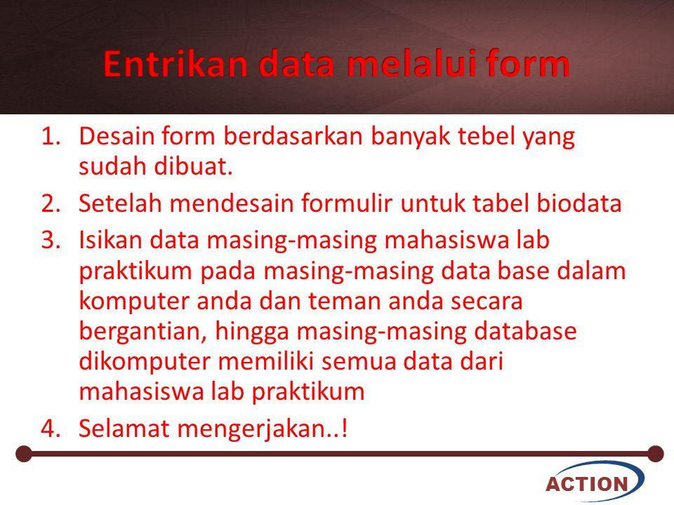 ACTION 1.Desain form berdasarkan banyak tebel yang sudah dibuat. 2.Setelah mendesain formulir untuk tabel biodata 3.Isikan data masing-masing mahasisw
